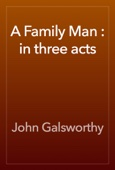 John Galsworthy - A Family Man : in three acts artwork