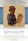 The Removal Of The Cherokee Indians From Georgia Vol 2