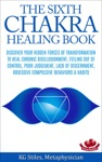 The Sixth Chakra Healing Book - Discover Your Hidden Forces Of Transformation To Heal Chronic Disillusionment Feeling Out Of Control Poor Judgement Lack Of Discernment Obsessive Compulsive Behavior