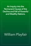 An Inquiry Into The Permanent Causes Of The Decline And Fall Of Powerful And Wealthy Nations