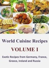 World Cuisine Recipes Volume I - Exotic Recipes From Germany France Greece Ireland And Russia