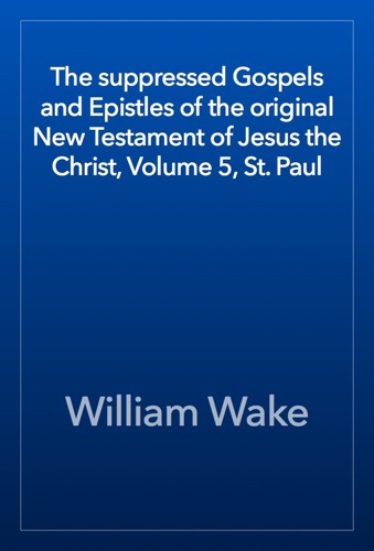 The suppressed Gospels and Epistles of the original New Testament of Jesus the Christ Volume 5 St Paul