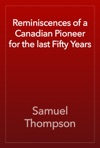 Reminiscences Of A Canadian Pioneer For The Last Fifty Years