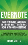 Evernote How To Master Evernote In 1 Hour  Getting Things Done Without Forgetting An Essential Underground Guide To GTD In 7 Days Revealed