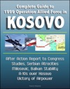 Complete Guide To 1999 Operation Allied Force In Kosovo After Action Report To Congress Studies Serbian Atrocities Milosevic Balkan Stability A-10s Over Kosovo Victory Of Airpower