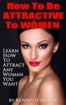How To Be Attractive To Women Learn How To Attract Any Woman You Want