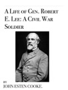 A Life Of Gen Robert E Lee A Civil War Soldier