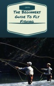 The Beginners Guide To Fly Fishing - Learn How To Fly Fish