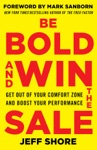 Be Bold And Win The Sale Get Out Of Your Comfort Zone And Boost Your Performance With A Foreword By Mark Sanborn New York Times Bestselling Author Of The Fred Factor