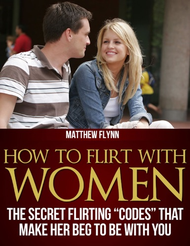 How To Flirt With Women The Secret Flirting Codes That Make Her Beg To Be With You