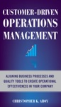 Customer-Driven Operations Management  Aligning Business Processes And Quality Tools To Create Operational Effectiveness In Your Company