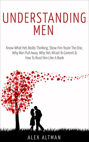 Understanding Men Know What Hes Really Thinking Show Him Youre the One Why Men Pull Away Why Hes Afraid to Commit  How to Read Him Like a Book