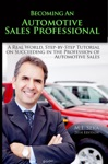 Becoming An Automotive Sales Professional A Real World Step-By-Step Tutorial On Succeeding In The Profession Of Automotive Sales