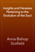 Anna Bishop Scofield - Insights and Heresies Pertaining to the Evolution of the Soul artwork