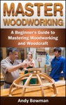 Master Woodworking A Beginners Guide To Mastering Woodworking And Woodcraft