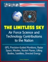The Limitless Sky Air Force Science And Technology Contributions To The Nation - GPS Precision-Guided Munitions Radar Space Missiles Rocket Planes Lifting Bodies Satellites Directed Energy