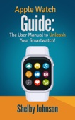 Apple Watch Guide: The User Manual to Unleash Your Smartwatch! - Shelby Johnson Cover Art
