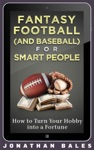 Fantasy Football And Baseball For Smart People How To Turn Your Hobby Into A Fortune