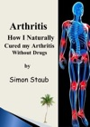 Arthritis How I Naturally Cured My Arthritis Without Drugs