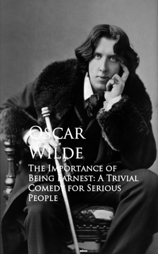 The Importance of Being Earnest A Trivial Comedy for Serious People