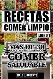DOWNLOAD OF RECETAS PARA COMER LIMPIO: MáS DE 30 RECETAS SENCILLAS PARA COMER SALUDABLE (LIBRO 1) PDF EBOOK