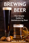 Brewing Beer The Simple Guide To Homebrewing Beer