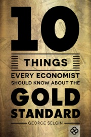 TEN THINGS EVERY ECONOMIST SHOULD KNOW ABOUT THE GOLD STANDARD