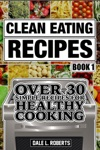 Clean Eating Recipes Book 1 Over 30 Simple Recipes For Healthy Cooking Clean Food Diet Cookbook