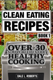 DOWNLOAD OF CLEAN EATING RECIPES BOOK 1: OVER 30 SIMPLE RECIPES FOR HEALTHY COOKING (CLEAN FOOD DIET COOKBOOK) PDF EBOOK