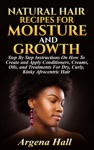 Natural Hair Recipes For Moisture And Growth Step By Step Instructions On How To Create And Apply Conditioners Creams Oils And Treatments For Dry Curly Kinky Afrocentric Hair