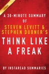 Think Like A Freak - A 30-minute Summary Of Steven D Levitt And Steven J Dubners Book