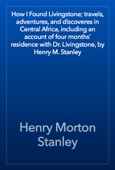 Henry Morton Stanley - How I Found Livingstone; travels, adventures, and discoveres in Central Africa, including an account of four months' residence with Dr. Livingstone, by Henry M. Stanley artwork
