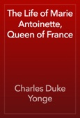Charles Duke Yonge - The Life of Marie Antoinette, Queen of France artwork