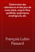 Dictionnaire des calembours et des jeux de mots, lazzis, coqs-à-l'âne, quolibets, quiproquos, amphigouris, etc.