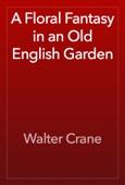 Walter Crane - A Floral Fantasy in an Old English Garden artwork