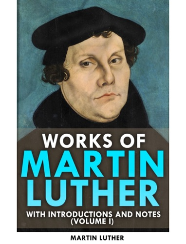 Works of Martin Luther_With Introductions and Notes Volume I