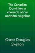 The Canadian Dominion; a chronicle of our northern neighbor