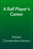 Adrian Constantine Anson - A Ball Player's Career artwork