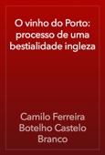 Camilo Ferreira Botelho Castelo Branco - O vinho do Porto: processo de uma bestialidade ingleza artwork