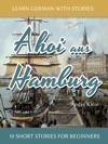 Learn German With Stories Ahoi Aus Hamburg - 10 Short Stories For Beginners