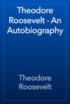 Theodore Roosevelt - An Autobiography