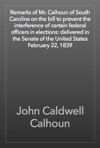 Remarks Of Mr Calhoun Of South Carolina On The Bill To Prevent The Interference Of Certain Federal Officers In Elections Delivered In The Senate Of The United States February 22 1839