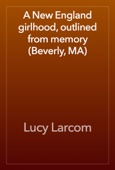 Lucy Larcom - A New England girlhood, outlined from memory (Beverly, MA) artwork