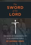 The Sword Of The Lord The Roots Of Fundamentalism In An American Family