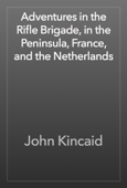 John Kincaid - Adventures in the Rifle Brigade, in the Peninsula, France, and the Netherlands artwork