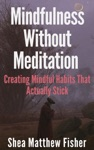 Mindfulness Without Meditation Creating Mindful Habits That Actually Stick