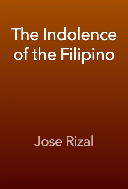 indolence of the filipinos Michael charleston b chua, kaspil1 readings, dlsu-manila 1 the indolence of the filipinos 1 jos rizal first doctor sancianco, in his progreso de filipinas , has taken up this question, agitated , as he.