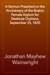 A Sermon Preached On The Anniversary Of The Boston Female Asylum For Destitute Orphans September 25 1835