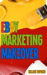 Ebay Marketing Makeover Increase Sales And Grow Traffic To Your Ebay Items By Encouraging Word Of Mouth Focusing On Your Ideal Buyers And Optimizing Your Selling For Search And Mobile