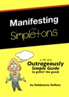 Manifesting For Simpletons A 30-Day Outrageously Simple Guide To Gettin The Goods